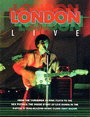 Image for London Live : From the 'Yardbirds' to 'Pink Floyd' to the 'Sex Pistols' - The Inside Story of Live Bands in the Capital's Trail Blazing Music Clubs (Sounds of the Cities)