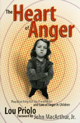 The Heart of Anger: Practical Help for Prevention and Cure of Anger in Children, Lou Priolo