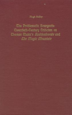 Image for The Problematic Bourgeois: Twentieth-Century Criticism on Thomas Mann's Buddenbrooks and the Magic Mountain (Studies in German Literature, Linguistics, & Culture)
