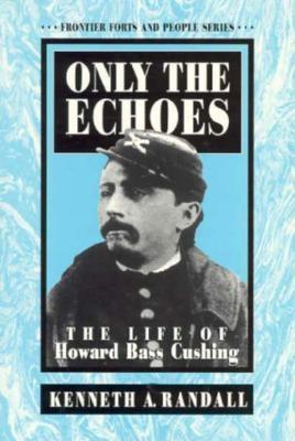 Image for Only the Echoes : The Life of Howard Bass Cushing (Frontier Forts and People Series)