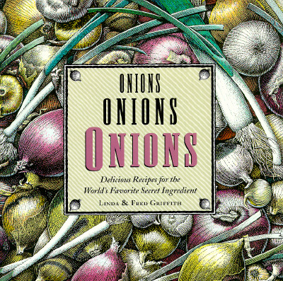 Onions, Onions, Onions: Delicious Recipes for the World's Favorite Secret Ingredient, Linda Griffith; Fred Griffith