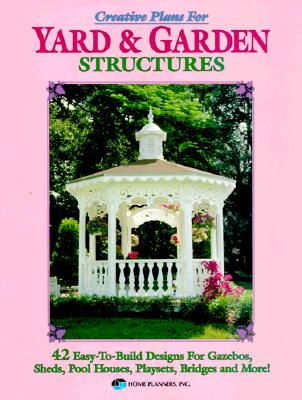 Image for Creative Plans for Yard and Garden Structures: 42 Easy-To-Build Designs for Gazebos, Sheds, Pool Houses, Playsets, Bridges and More!