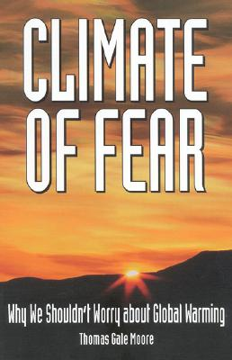 Climate of Fear: Why We Shouldn't Worry about Global Warming, Moore, Thomas Gale