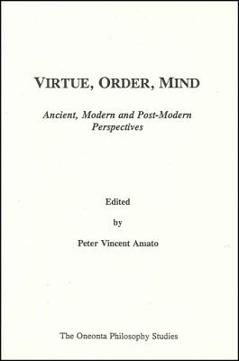 Virtue, Order, Mind: Ancient, Modern and Post-Modern Perspective, Peter Vincent Amato