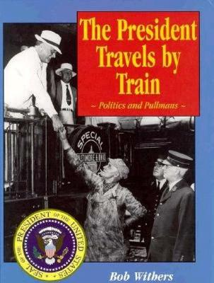 Image for PRESIDENT TRAVELS BY TRAIN: POLITICS AND PULLMANS