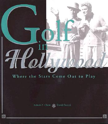 Golf in Hollywood: Where the Stars Come Out to Play, Chew, Robert Z.; Pavoni, David D.