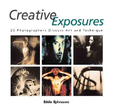 Image for CREATIVE EXPOSURES: 23 PHOTOGRAPHERS DISCUSS ART AND TECHNIQUE