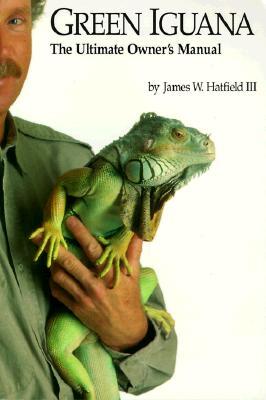 Green Iguana: The Ultimate Owner's Manual, James W., III Hatfield