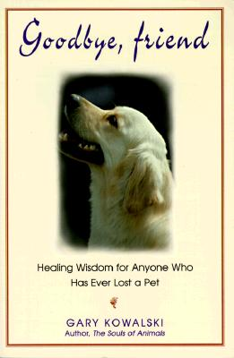 Goodbye, Friend : Healing Wisdom for Anyone Who Has Ever Lost a Pet, GARY KOWALSKI