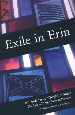 Exile in Erin: A Confederate Chaplain's Story The Life of Father John B. Bannon, Faherty, William Barnaby, S. J.