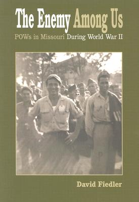 The Enemy Among Us: POWs in Missouri During World War II, Fiedler, David