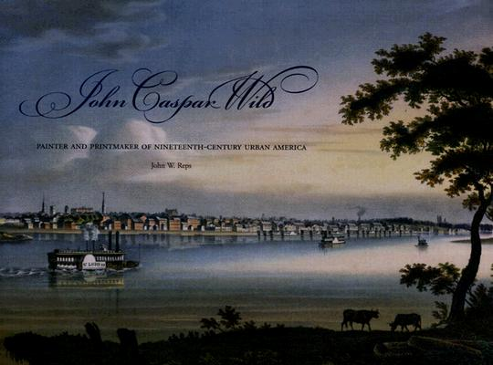 John Caspar Wild: Painter and Printmaker of Nineteenth-Century Urban America, Reps, John W.