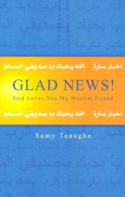 Glad News! : God Loves You My Muslim Friend, SAMY TANAGHO