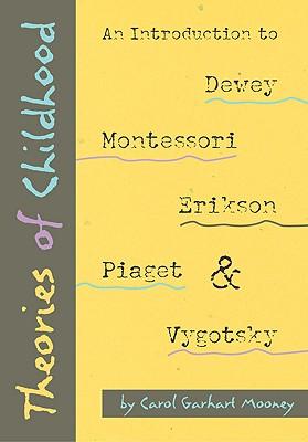 Theories of Childhood: An Introduction to Dewey, Montessori, Erikson, Piaget & Vygotsky, Mooney, Carol Garhart