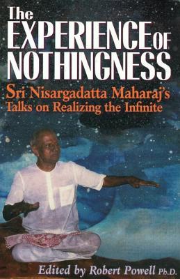 The Experience of Nothingness: Sri Nisargadatta Maharaj's Talks on Realizing the Infinite, Maharaj, Sri Nisargadatta
