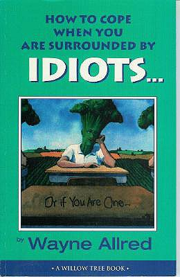 How to Cope When You Are Surrounded by Idiots... Or If You Are One (Truth about Life), Wayne Allred