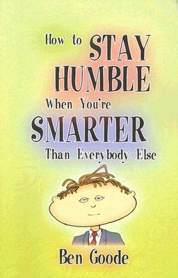 How to Stay Humble When You're Smarter Than Everybody Else, Goode, Ben