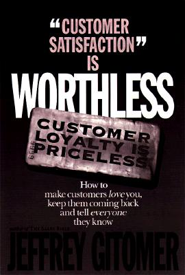 Customer Satisfaction Is Worthless, Customer Loyalty Is Priceless: How to Make Customers Love You: Keep Them Coming Back and Tell Everyone They Know, Gitomer, Jeffrey