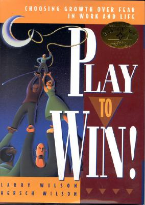 Play to Win! : Choosing Growth over Fear in Work and Life, LARRY WILSON, HERSCH WILSON