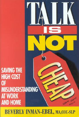 Image for Talk is Not Cheap!: Saving the High Costs of Misunderstandings at Work and Home