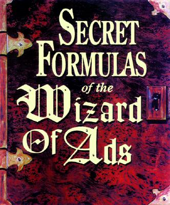Secret Formulas of the Wizard of Ads: Turning Paupers into Princes and Lead into Gold, Williams, Roy H.