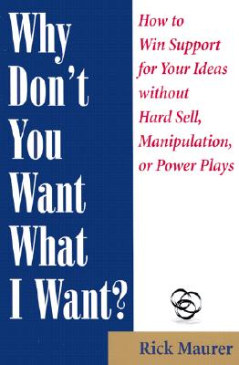 Image for Why Don't You Want What I Want?: How to Win Support for Your Ideas without Hard Sell, Manipulation, or Power Plays