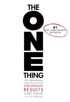 The ONE Thing: The Surprisingly Simple Truth Behind Extraordinary Results, Gary Keller, Jay Papasan