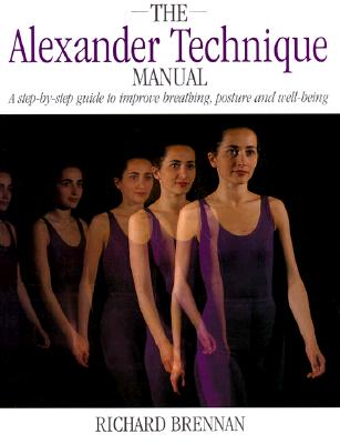 Alexander Technique Manual A Step-By-Step Guide to Improve Breathing, Posture and Well-Being