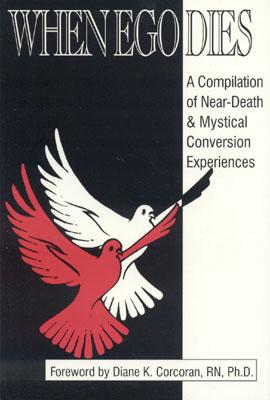 WHEN EGO DIES. A Compilation of Near-Death & Mystical Conversion Experiences.