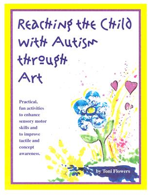 "Image for Reaching the Child With Autism Through Art: Practical, ""Fun"" Activities to Enhance Motor Skills and Improve Tactile and Concept Awareness"