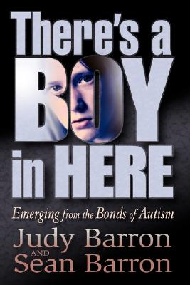 There's a Boy in Here: Emerging from the Bonds of Autism, Barron, Judy; Barron, Sean