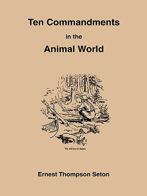 Image for The Ten Commandments in the Animal World : Some Startling Revelations of the Behavior of the Wild Animals, Direct from the Note-Book of a Famous Naturalist