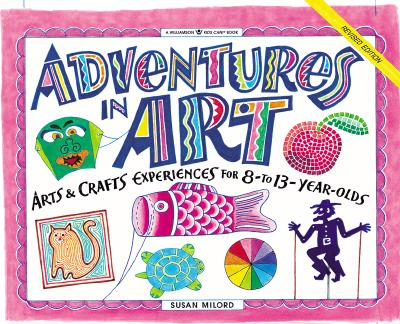 Image for Adventures in Art: Arts & Crafts Experiences for 8- to 13-Year-Olds (Williamson Kids Can! Series)