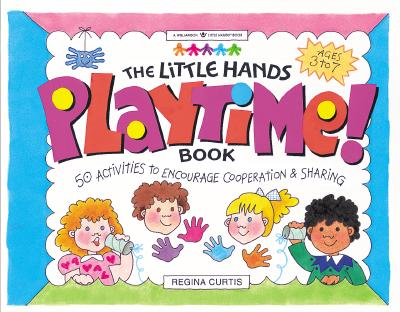 The Little Hands Playtime! Book: 50 Activities to Encourage Cooperation & Sharing (Williamson Little Hands Series), Regina Curtis