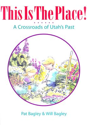 This Is the Place: A Crossroads of Utah's Past, Pat Bagley, Will Bagley