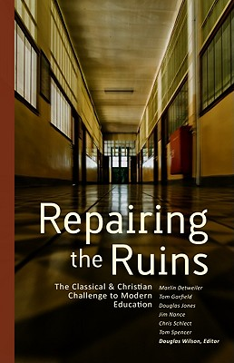 Repairing the Ruins: The Classical and Christian Challenge to Modern Education, Douglas Wilson
