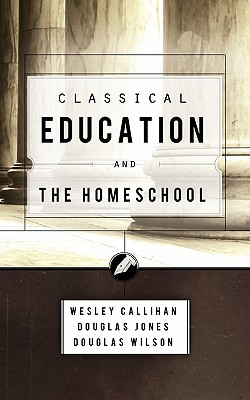 Classical Education and the Homeschool, Wes Callihan, Douglas Jones, Douglas Wilson