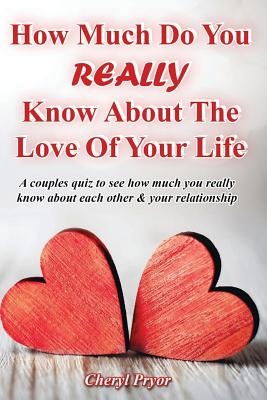 How Much Do You REALLY Know About The Love Of Your Life: A couples quiz to see how much you really know about each other and your relationship, Pryor, Cheryl