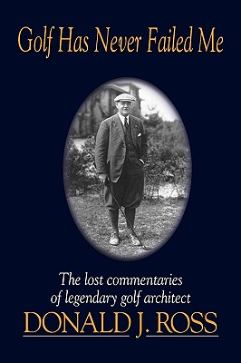 Image for Golf Has Never Failed Me: The Lost Commentaries of Legendary Golf Architect Donald J. Ross