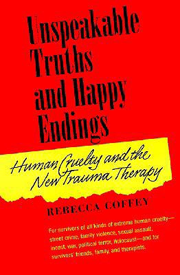 Unspeakable Truths and Happy Endings: Human Cruelty and the New Trauma Therapy, Coffey, Rebecca