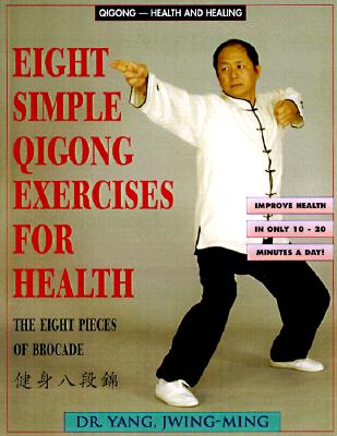 Eight Simple Qigong Exercises for Health: The Eight Pieces of Brocade, Yang jwing-Ming; Jwing-Ming Yang