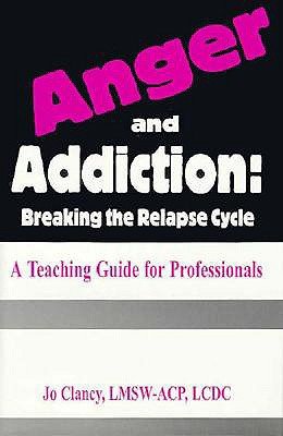 Anger & Addiction: Breaking the Relapse Cycle a Teaching Guide for Professionals, Jo Clancy