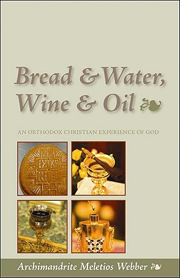 Bread and Water, Wine and Oil: An Orthodox Christian Experience of God, MELETIOS WEBBER