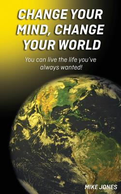 Change Your Mind, Change Your World: you can live the life you've always wanted!, Mike Jones