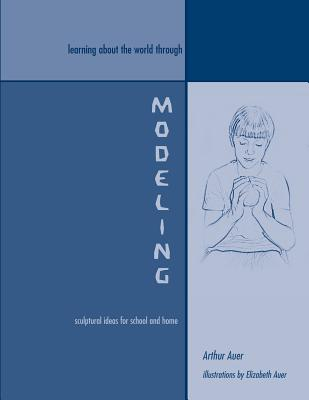 Learning About the World Through Modeling: Sculptural Ideas for School and Home, Auer, Arthur