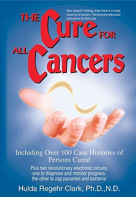 Image for The Cure for All Cancers: Including over 100 Case Histories of Persons Cured