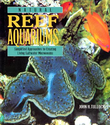 Natural Reef Aquariums: Simplified Approaches to Creating Living Saltwater Microcosms Tullock, John H.