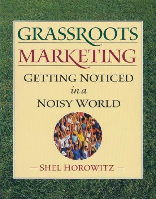 Grassroots Marketing: Getting Noticed in a Noisy World, Shel Horowitz