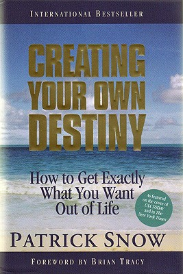 Creating Your Own Destiny: How To Get Exactly What You Want Out Of Life, Snow, Patrick