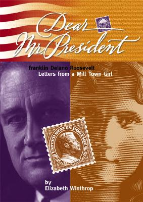 Image for Dear Mr. President: Franklin Delano Roosevelt: Letters from a Mill Town Girl